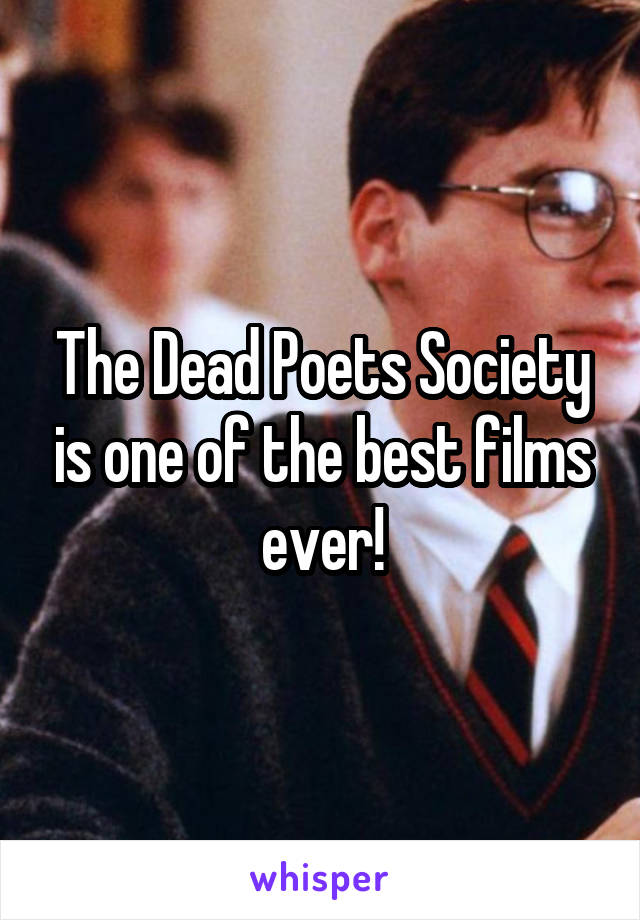 The Dead Poets Society is one of the best films ever!