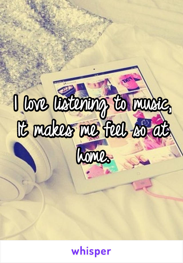I love listening to music, It makes me feel so at home.