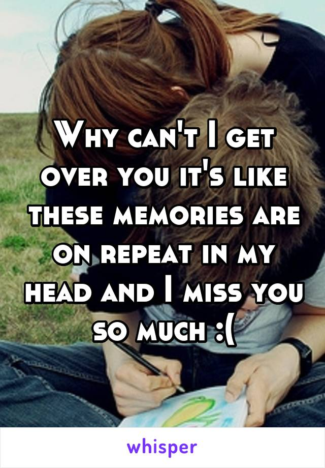 Why can't I get over you it's like these memories are on repeat in my head and I miss you so much :(