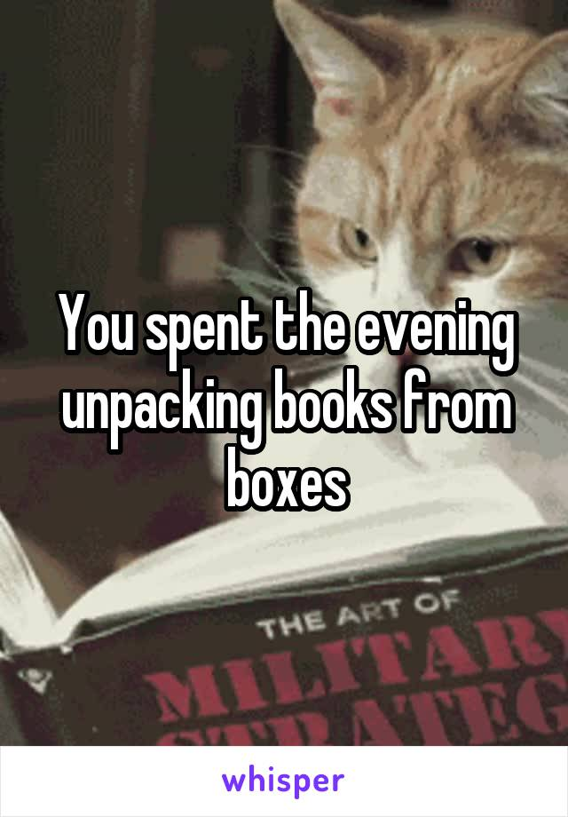 You spent the evening unpacking books from boxes