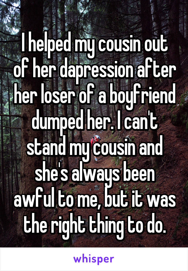 I helped my cousin out of her dapression after her loser of a boyfriend dumped her. I can't stand my cousin and she's always been awful to me, but it was the right thing to do.