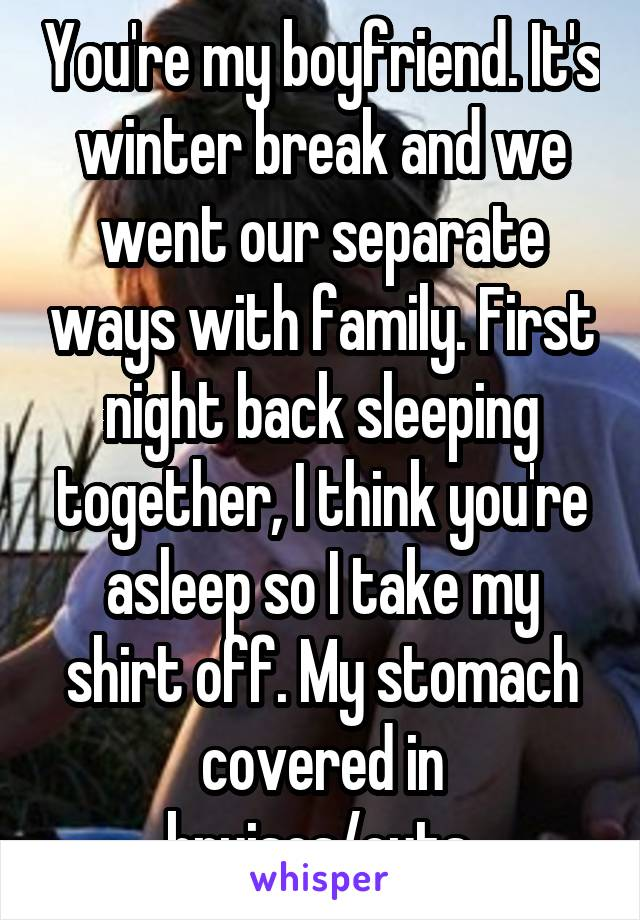 You're my boyfriend. It's winter break and we went our separate ways with family. First night back sleeping together, I think you're asleep so I take my shirt off. My stomach covered in bruises/cuts.