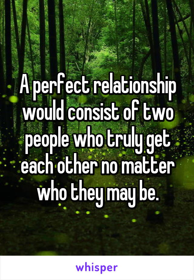A perfect relationship would consist of two people who truly get each other no matter who they may be.