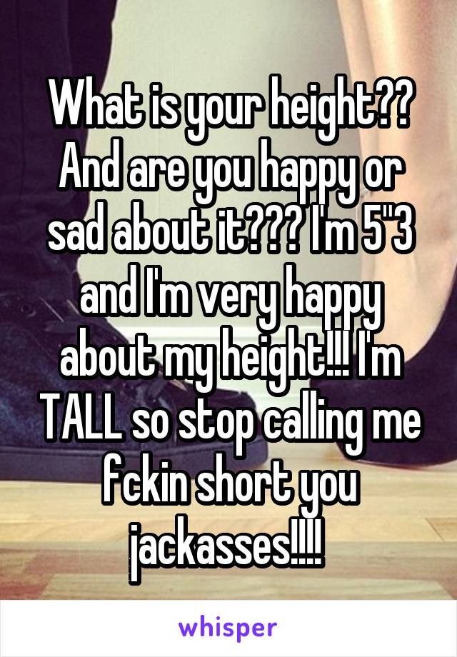 """What is your height?? And are you happy or sad about it??? I'm 5""""3 and I'm very happy about my height!!! I'm TALL so stop calling me fckin short you jackasses!!!!"""
