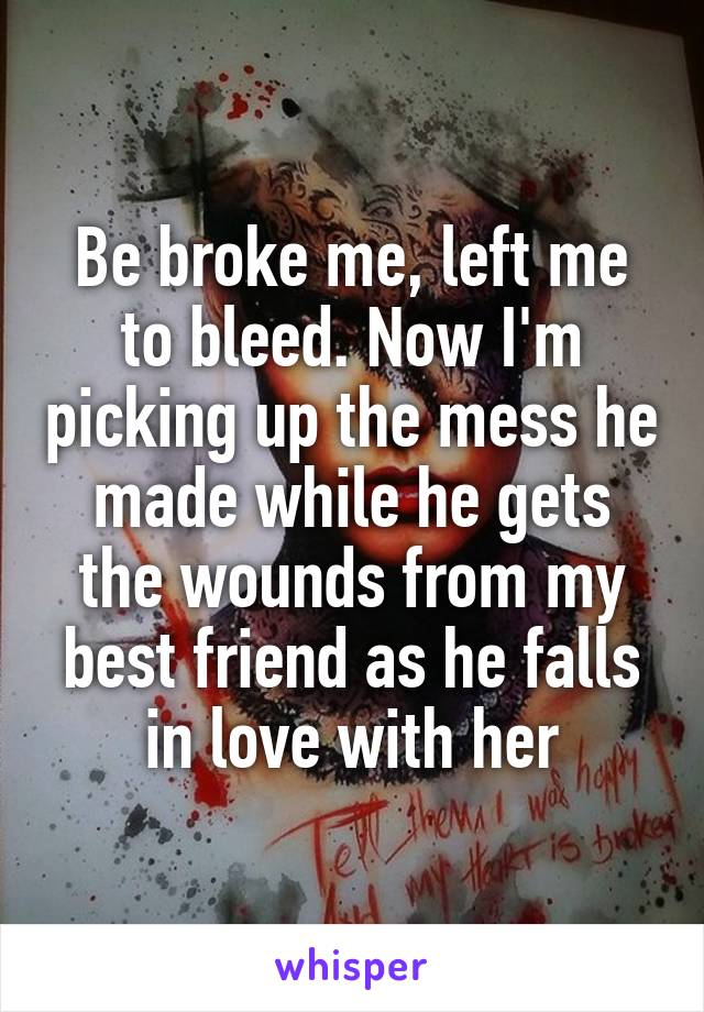 Be broke me, left me to bleed. Now I'm picking up the mess he made while he gets the wounds from my best friend as he falls in love with her