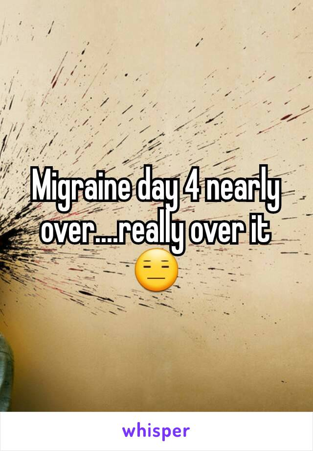 Migraine day 4 nearly over....really over it 😑