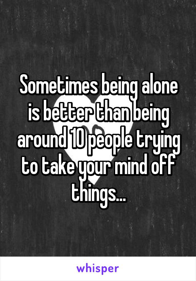 Sometimes being alone is better than being around 10 people trying to take your mind off things...