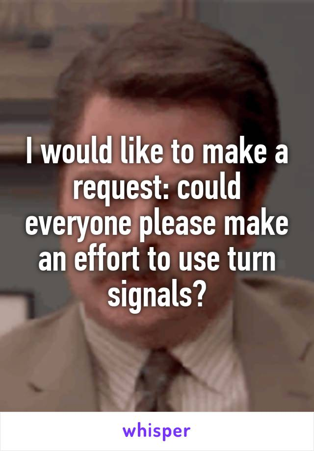 I would like to make a request: could everyone please make an effort to use turn signals?