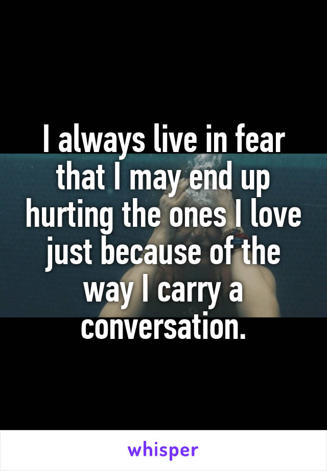 I always live in fear that I may end up hurting the ones I love just because of the way I carry a conversation.