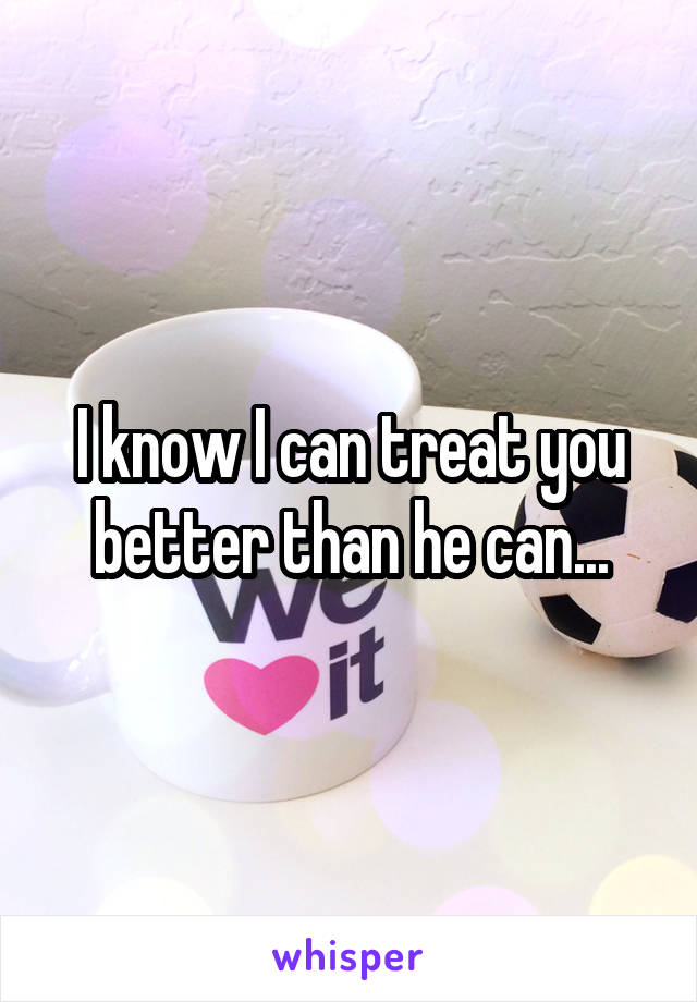 I know I can treat you better than he can...