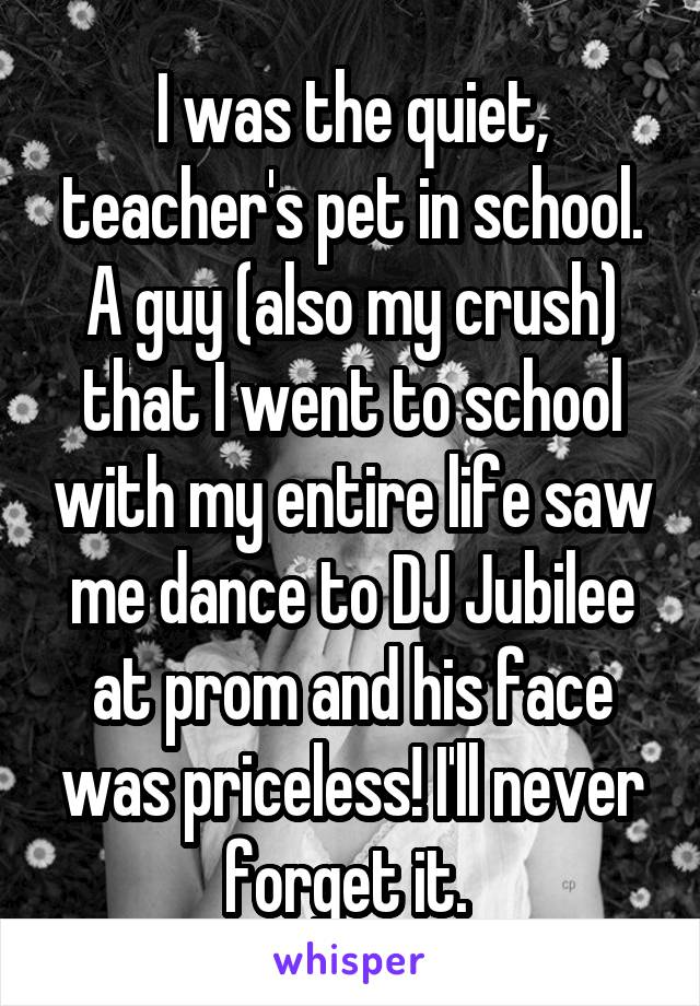 I was the quiet, teacher's pet in school. A guy (also my crush) that I went to school with my entire life saw me dance to DJ Jubilee at prom and his face was priceless! I'll never forget it.