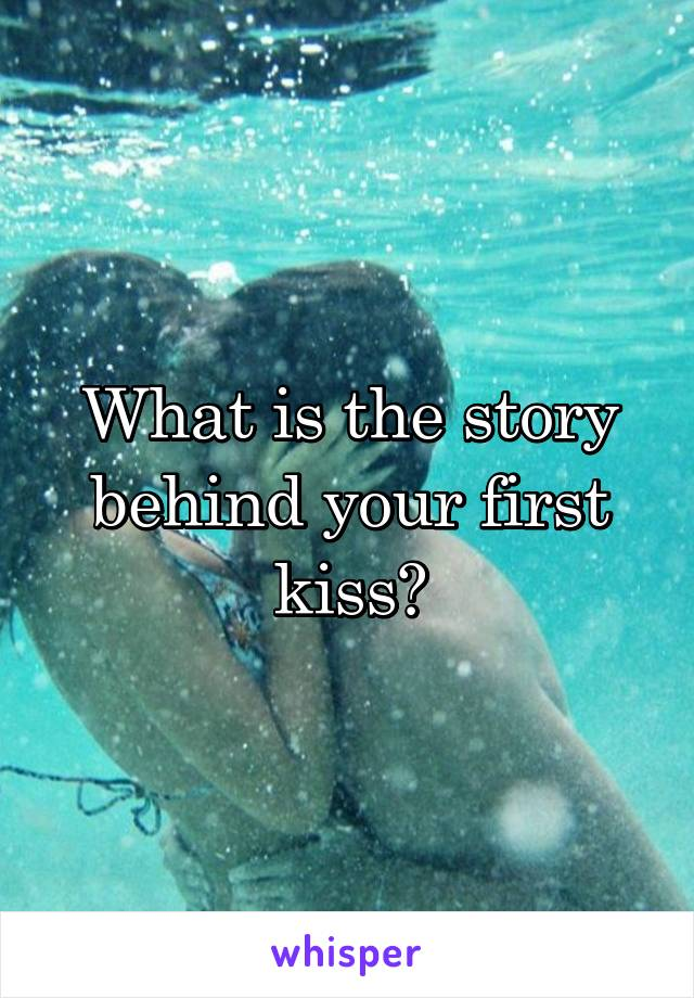 What is the story behind your first kiss?