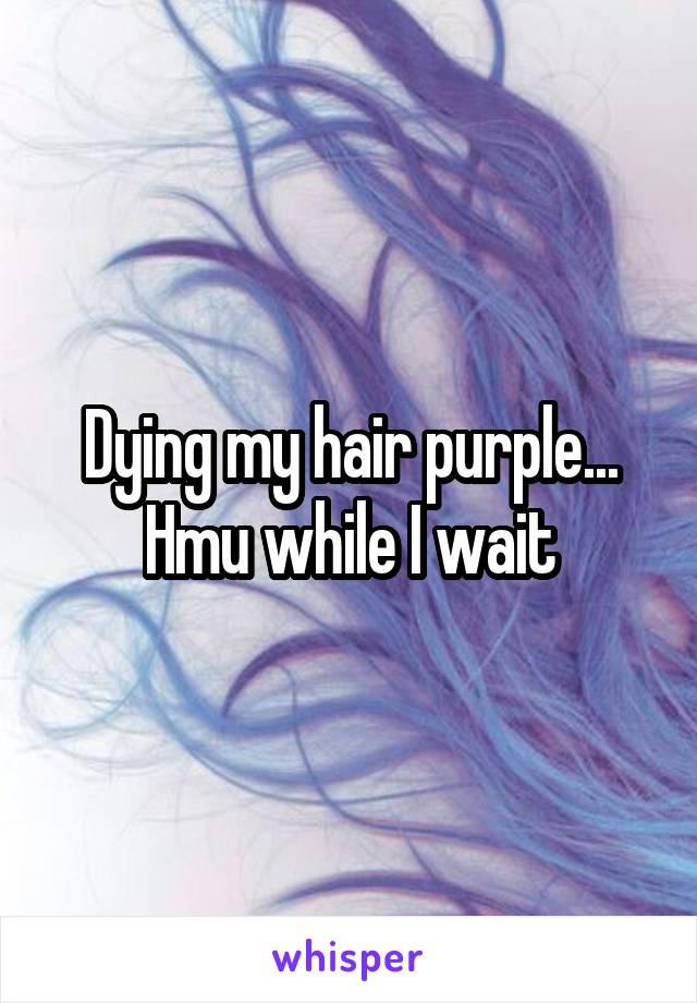 Dying my hair purple... Hmu while I wait