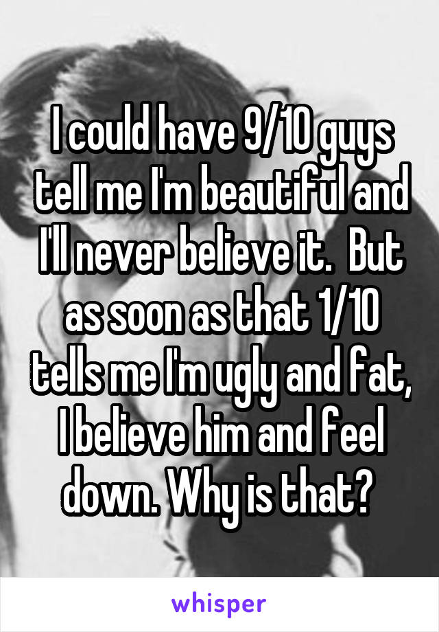 I could have 9/10 guys tell me I'm beautiful and I'll never believe it.  But as soon as that 1/10 tells me I'm ugly and fat, I believe him and feel down. Why is that?