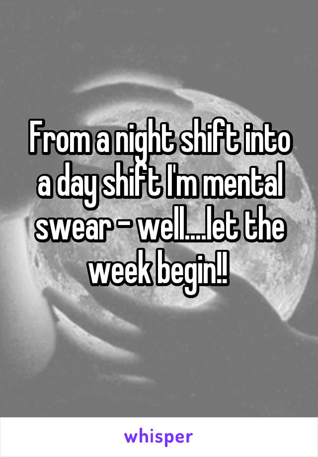 From a night shift into a day shift I'm mental swear - well....let the week begin!!