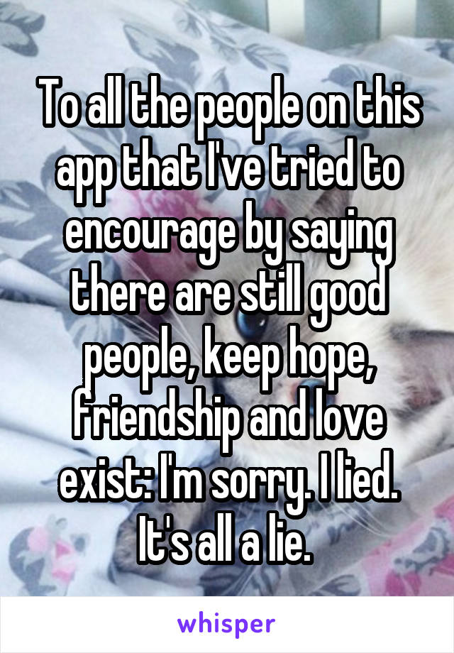 To all the people on this app that I've tried to encourage by saying there are still good people, keep hope, friendship and love exist: I'm sorry. I lied. It's all a lie.