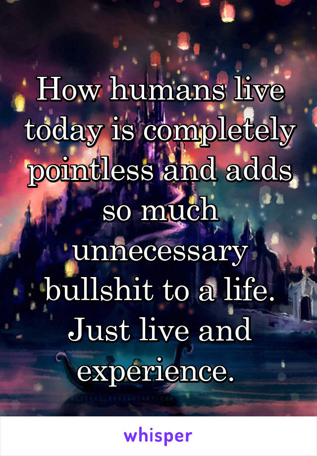 How humans live today is completely pointless and adds so much unnecessary bullshit to a life. Just live and experience.