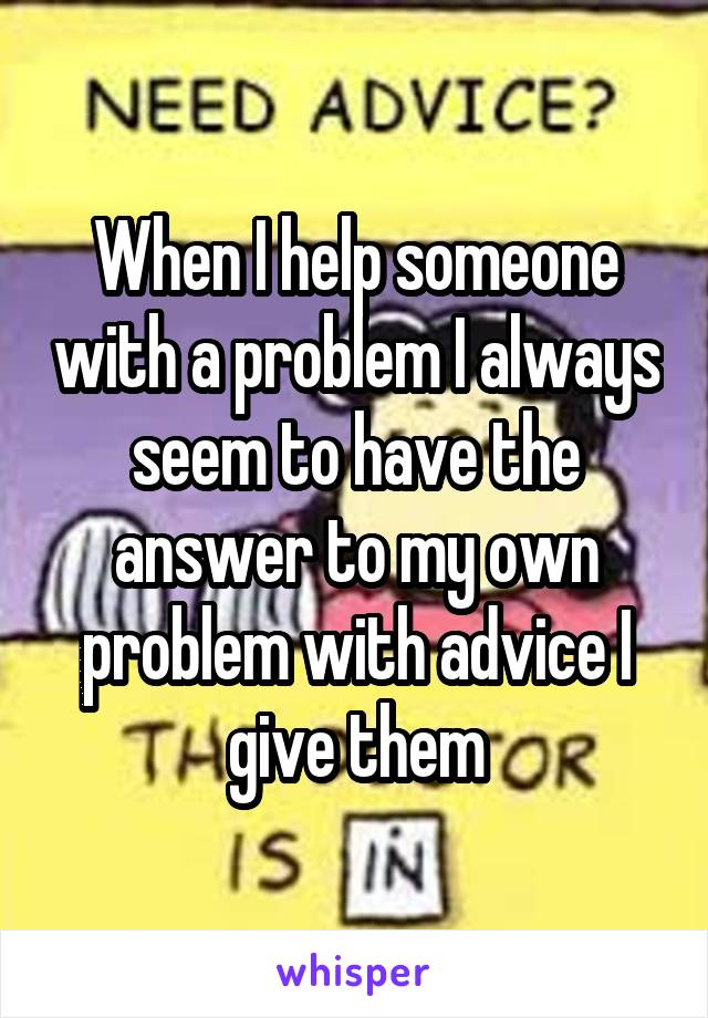 When I help someone with a problem I always seem to have the answer to my own problem with advice I give them