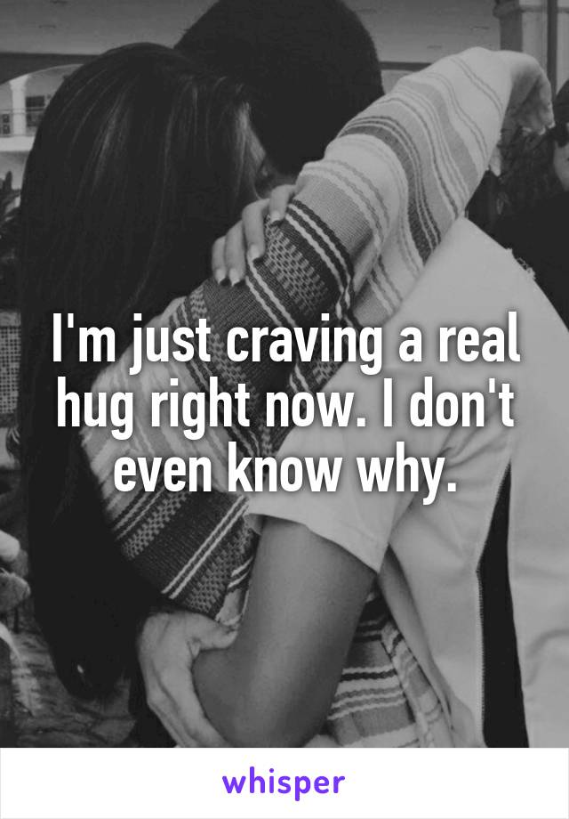 I'm just craving a real hug right now. I don't even know why.