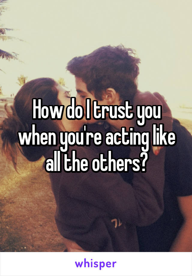 How do I trust you when you're acting like all the others?