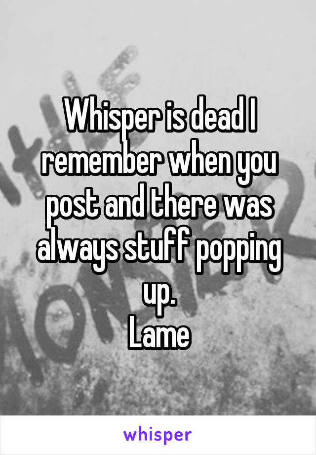 Whisper is dead I remember when you post and there was always stuff popping up. Lame