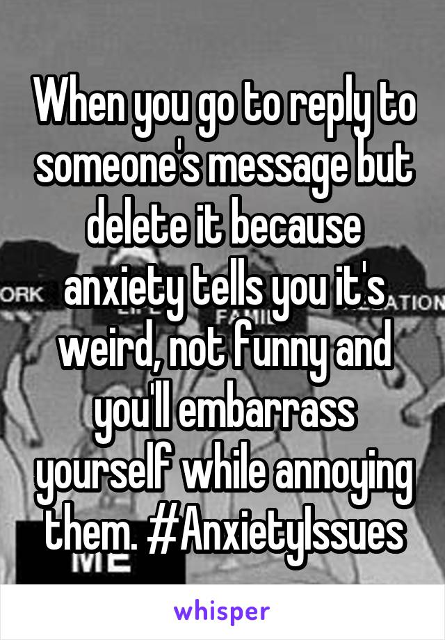 When you go to reply to someone's message but delete it because anxiety tells you it's weird, not funny and you'll embarrass yourself while annoying them. #AnxietyIssues