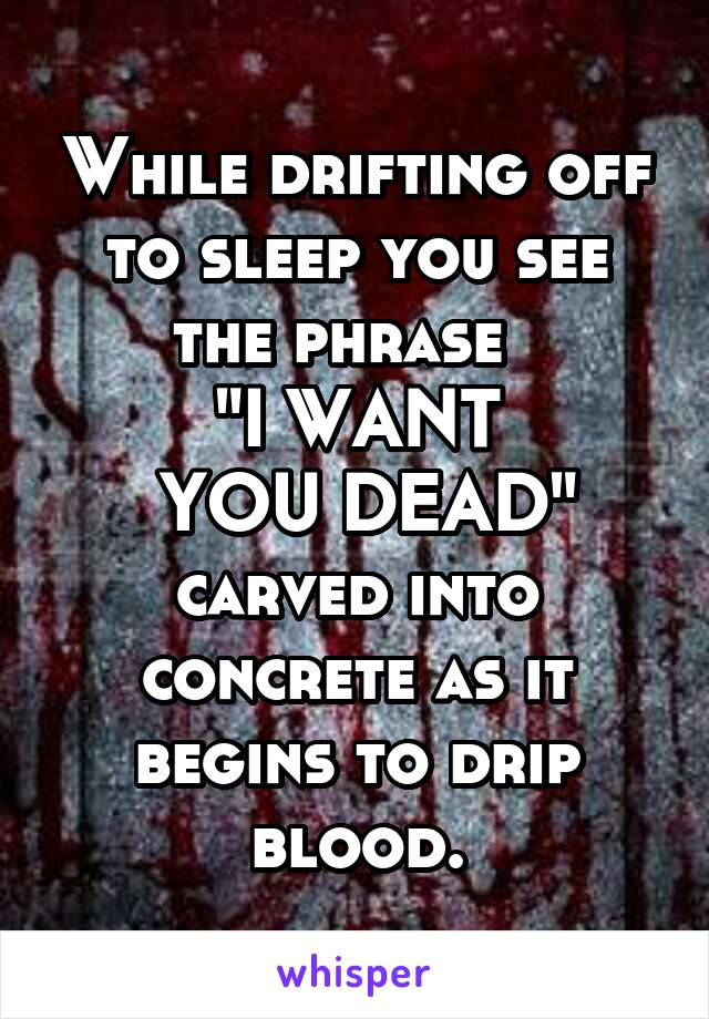 "While drifting off to sleep you see the phrase   ""I WANT  YOU DEAD"" carved into concrete as it begins to drip blood."