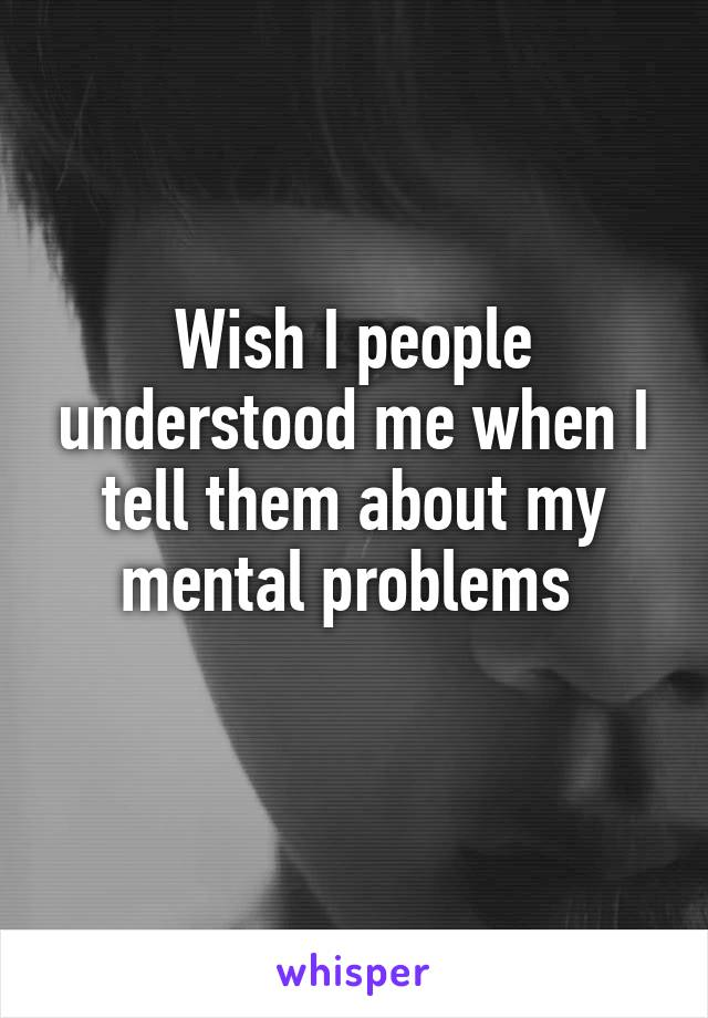 Wish I people understood me when I tell them about my mental problems