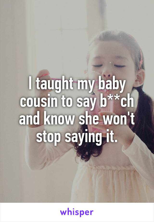 I taught my baby cousin to say b**ch and know she won't stop saying it.