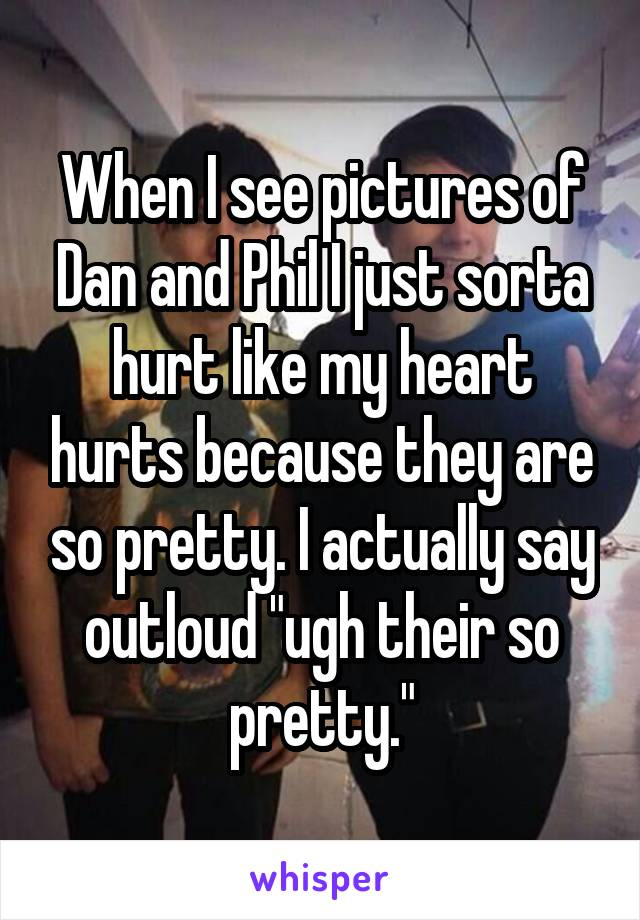 """When I see pictures of Dan and Phil I just sorta hurt like my heart hurts because they are so pretty. I actually say outloud """"ugh their so pretty."""""""