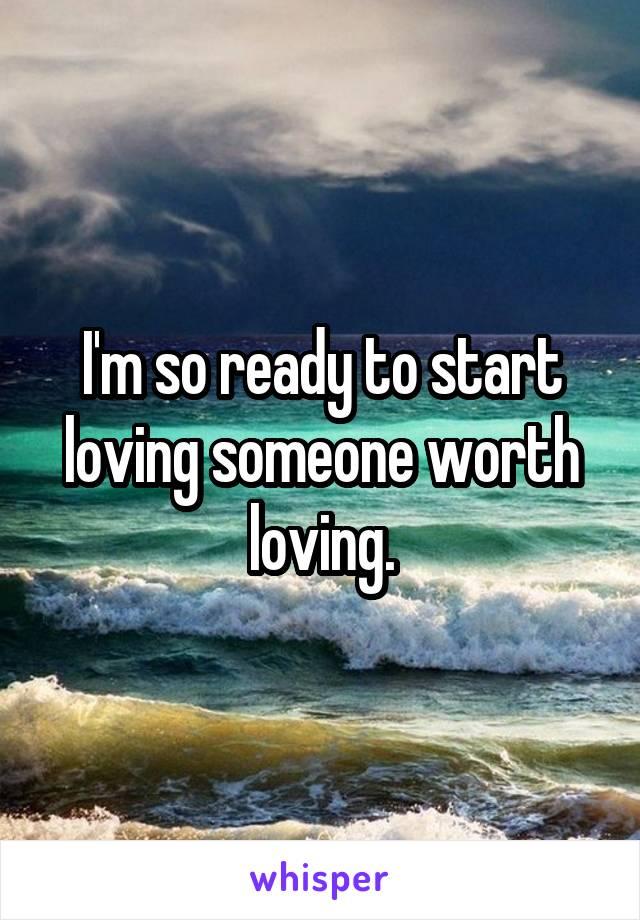 I'm so ready to start loving someone worth loving.