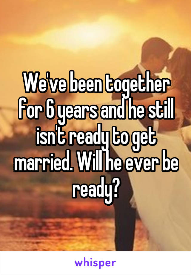 We've been together for 6 years and he still isn't ready to get married. Will he ever be ready?