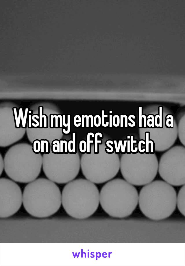 Wish my emotions had a on and off switch