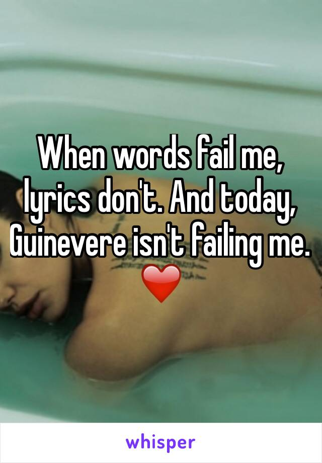 When words fail me, lyrics don't. And today, Guinevere isn't failing me. ❤️