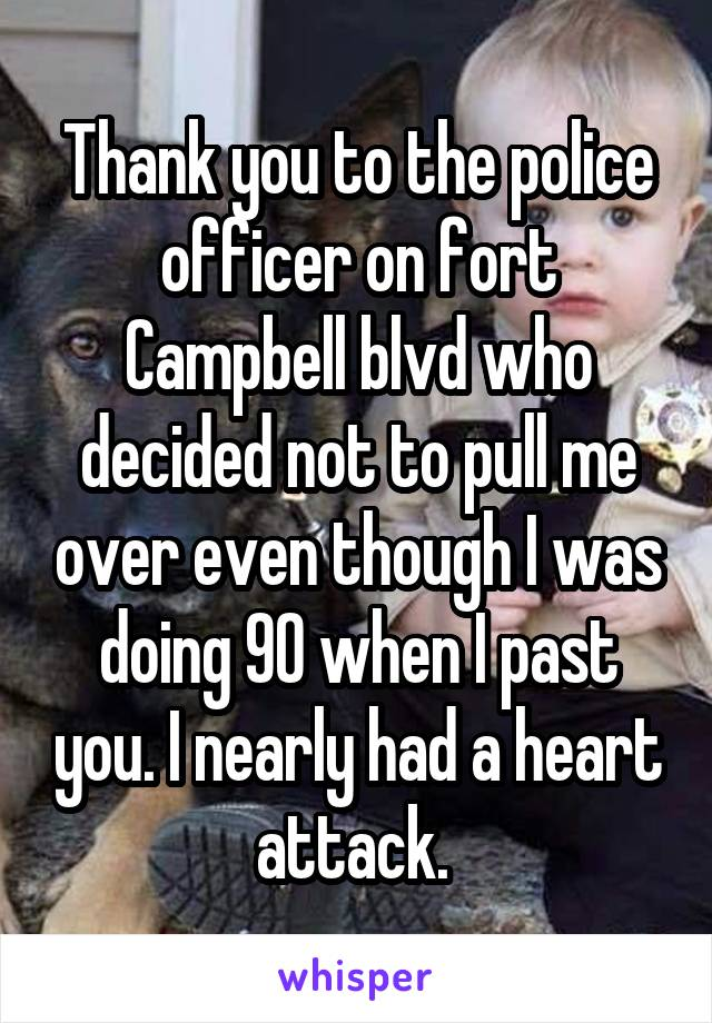 Thank you to the police officer on fort Campbell blvd who decided not to pull me over even though I was doing 90 when I past you. I nearly had a heart attack.