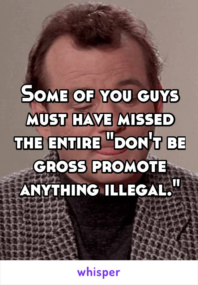 "Some of you guys must have missed the entire ""don't be gross promote anything illegal."""