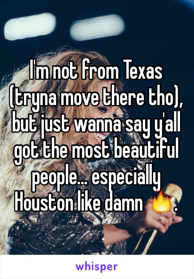 I'm not from Texas (tryna move there tho), but just wanna say y'all got the most beautiful people... especially Houston like damn 🔥.