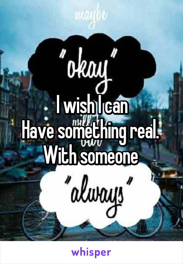 I wish I can Have something real.  With someone