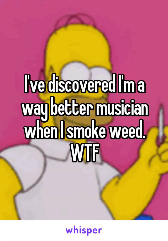 I've discovered I'm a way better musician when I smoke weed. WTF