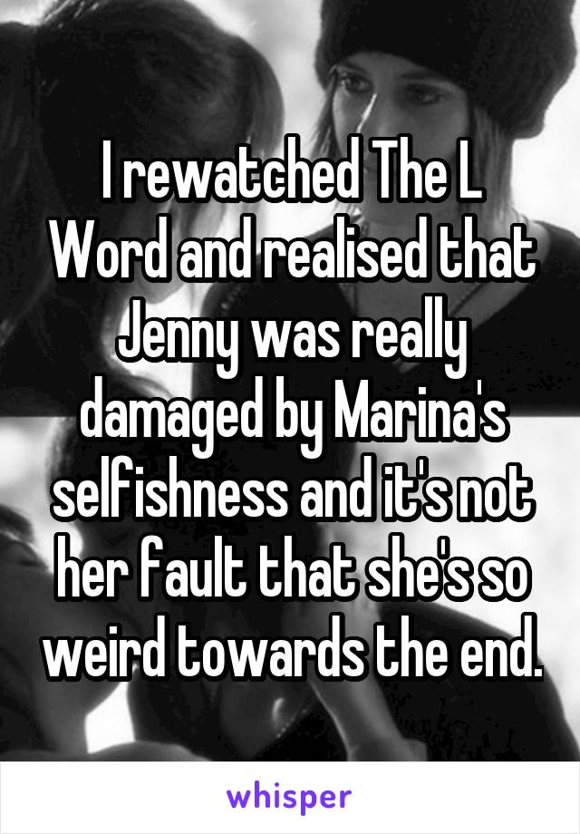 I rewatched The L Word and realised that Jenny was really damaged by Marina's selfishness and it's not her fault that she's so weird towards the end.
