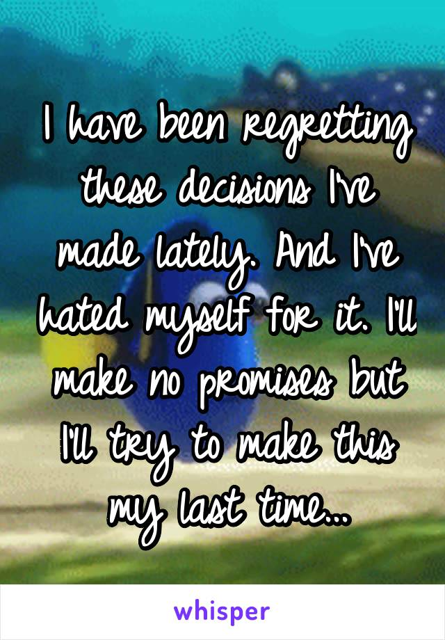 I have been regretting these decisions I've made lately. And I've hated myself for it. I'll make no promises but I'll try to make this my last time...