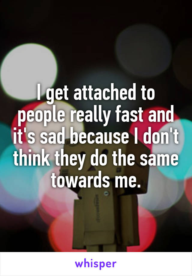 I get attached to people really fast and it's sad because I don't think they do the same towards me.