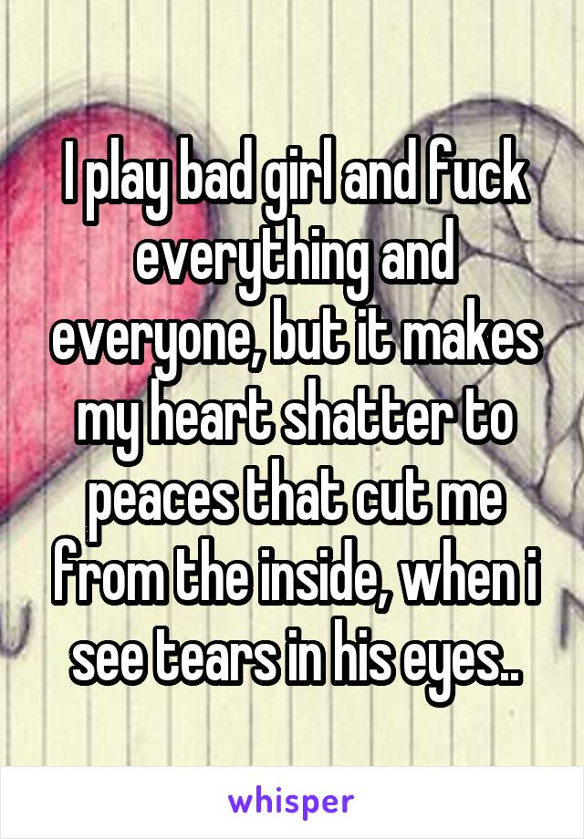 I play bad girl and fuck everything and everyone, but it makes my heart shatter to peaces that cut me from the inside, when i see tears in his eyes..