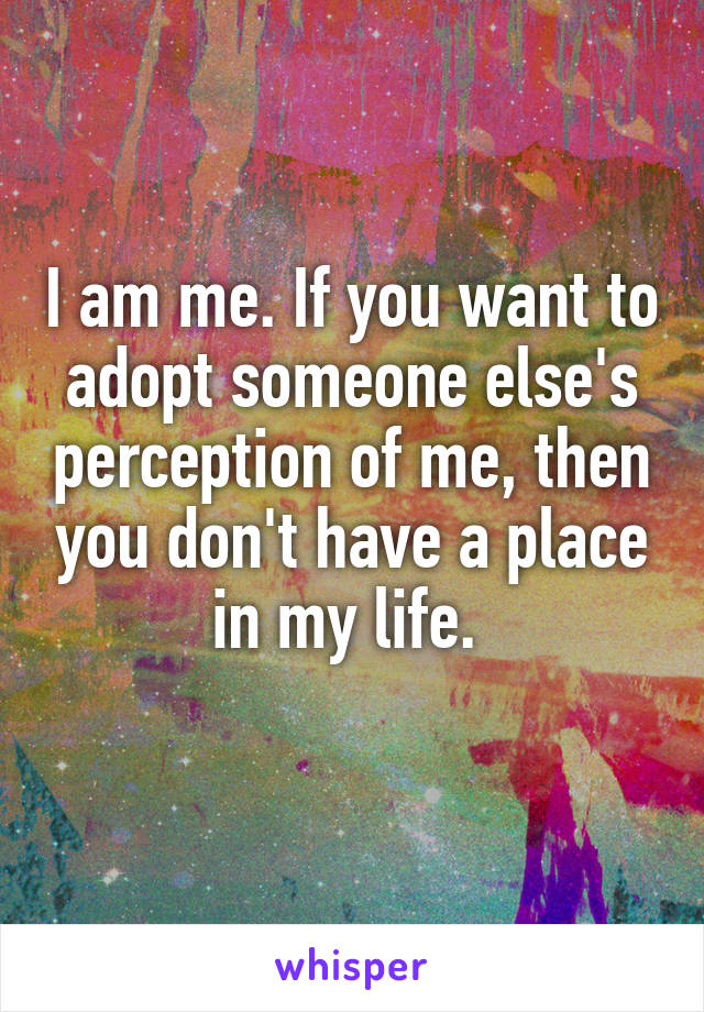 I am me. If you want to adopt someone else's perception of me, then you don't have a place in my life.