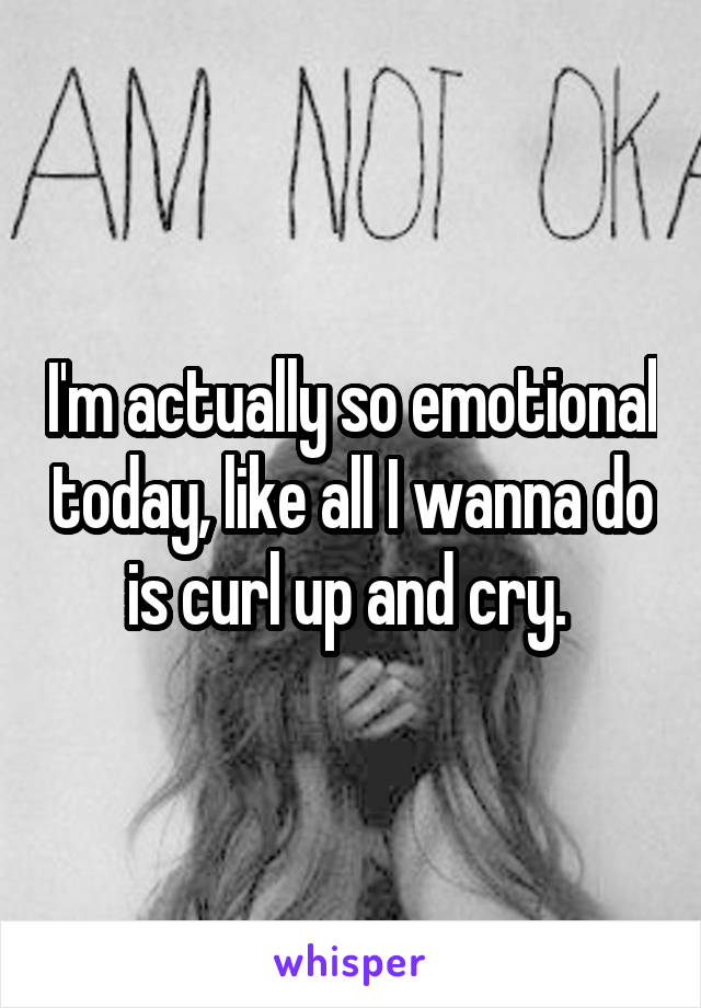 I'm actually so emotional today, like all I wanna do is curl up and cry.