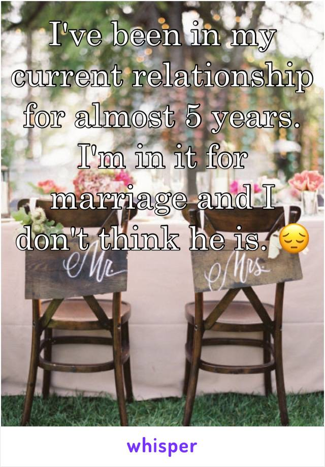 I've been in my current relationship for almost 5 years. I'm in it for marriage and I don't think he is. 😔