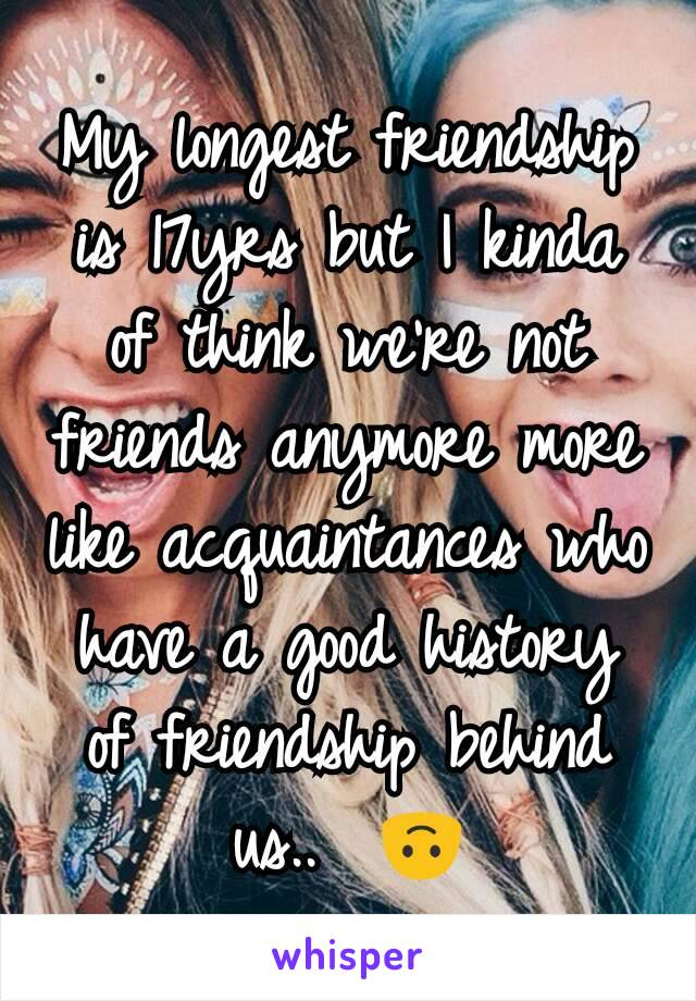 My longest friendship is 17yrs but I kinda of think we're not friends anymore more like acquaintances who have a good history of friendship behind us..  🙃
