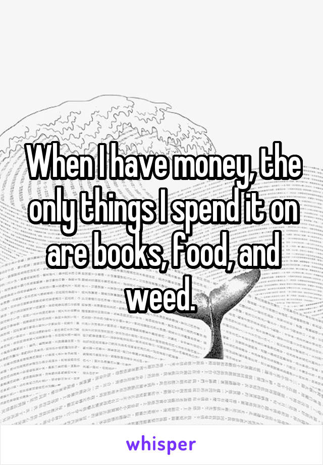 When I have money, the only things I spend it on are books, food, and weed.