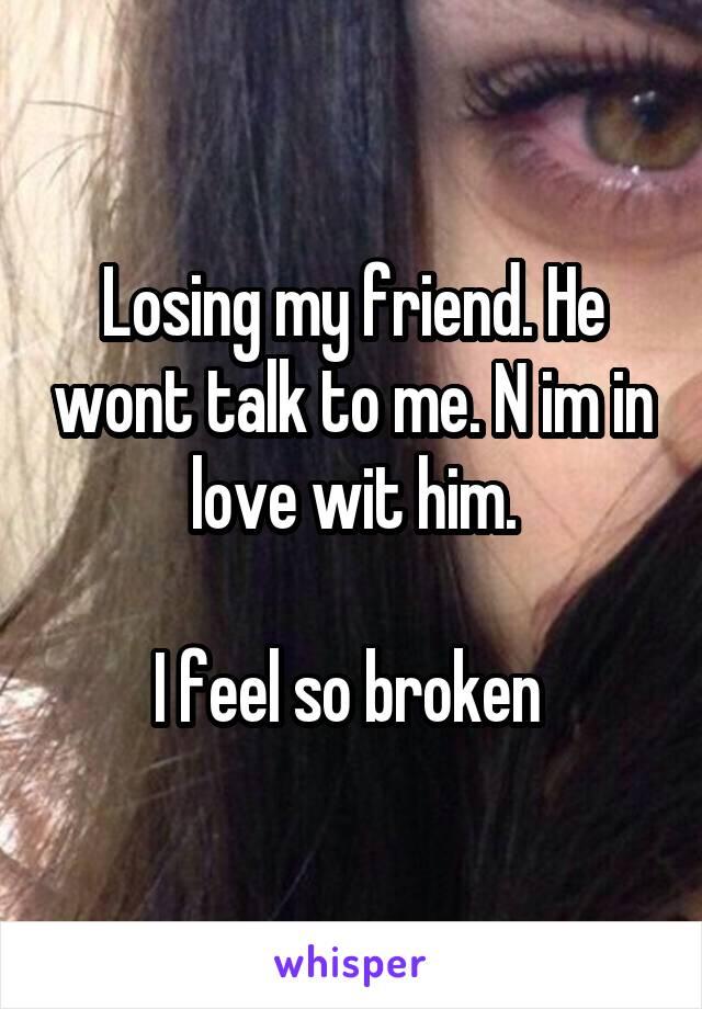 Losing my friend. He wont talk to me. N im in love wit him.  I feel so broken