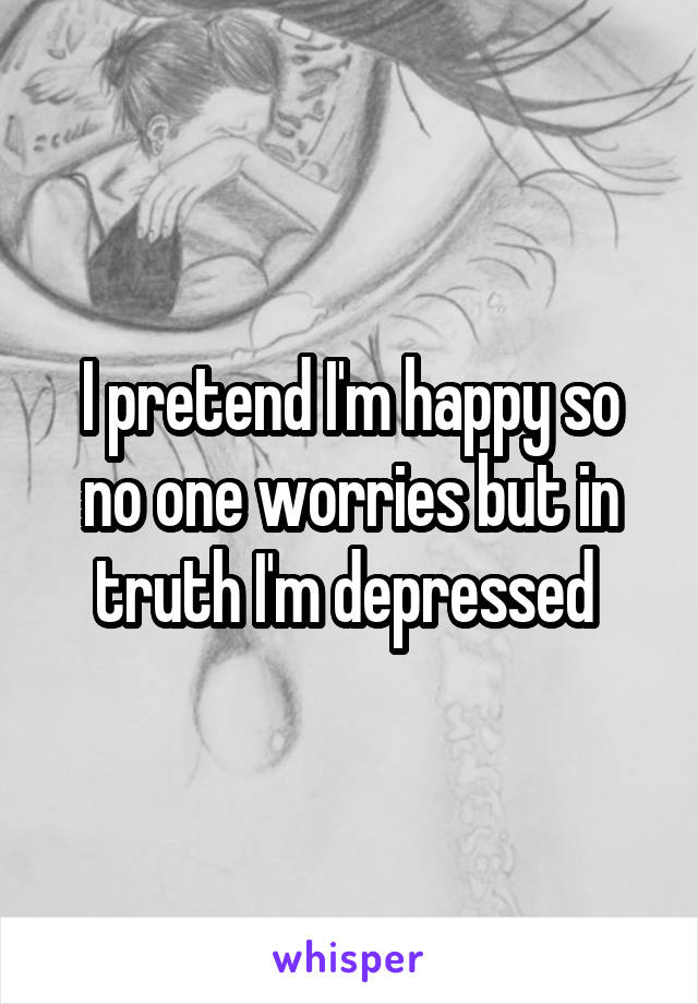 I pretend I'm happy so no one worries but in truth I'm depressed